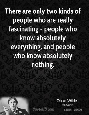 There are only two kinds of people who are really fascinating - people who know absolutely everything, and people who know absolutely nothing.