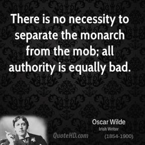 Oscar Wilde - There is no necessity to separate the monarch from the mob; all authority is equally bad.
