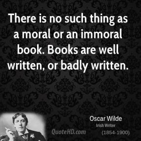 There is no such thing as a moral or an immoral book. Books are well written, or badly written.