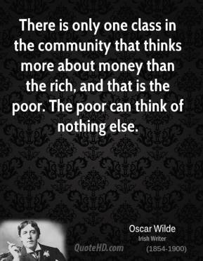 There is only one class in the community that thinks more about money than the rich, and that is the poor. The poor can think of nothing else.
