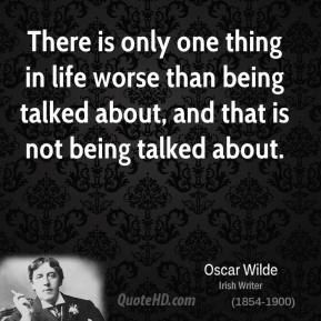 Oscar Wilde - There is only one thing in life worse than being talked about, and that is not being talked about.