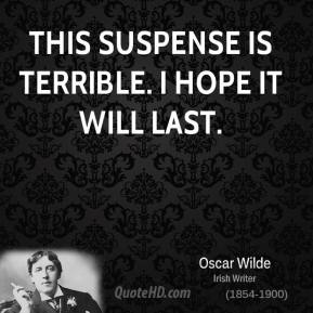 Oscar Wilde - This suspense is terrible. I hope it will last.