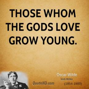 Oscar Wilde - Those whom the gods love grow young.