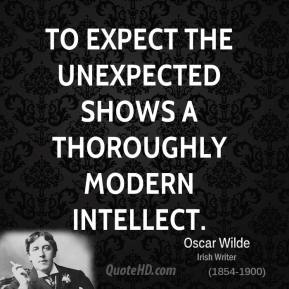 Oscar Wilde - To expect the unexpected shows a thoroughly modern intellect.