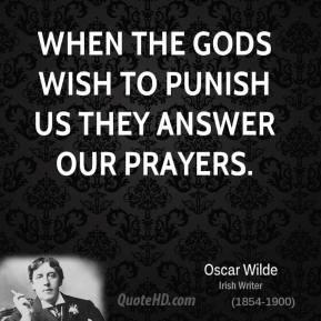 Oscar Wilde - When the gods wish to punish us they answer our prayers.