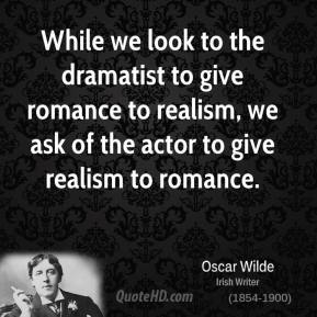While we look to the dramatist to give romance to realism, we ask of the actor to give realism to romance.