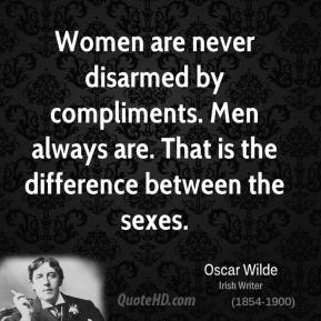 Women are never disarmed by compliments. Men always are. That is the difference between the sexes.