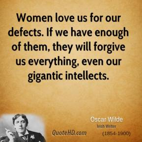 Oscar Wilde - Women love us for our defects. If we have enough of them, they will forgive us everything, even our gigantic intellects.