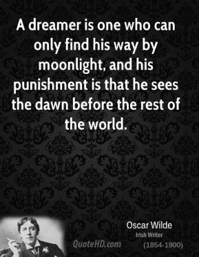 A dreamer is one who can only find his way by moonlight, and his punishment is that he sees the dawn before the rest of the world.