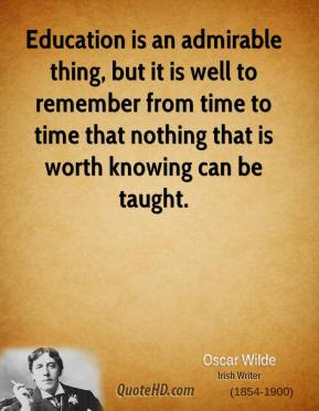 Education is an admirable thing, but it is well to remember from time to time that nothing that is worth knowing can be taught.