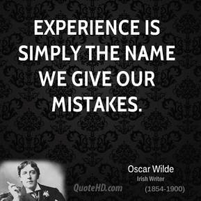 Experience is simply the name we give our mistakes.