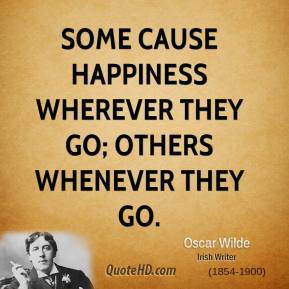 Some cause happiness wherever they go; others whenever they go.