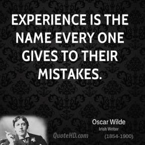 Experience is the name every one gives to their mistakes.