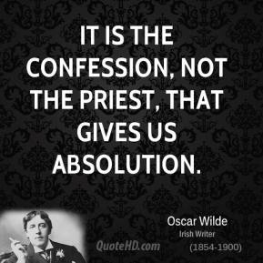 Oscar Wilde  - It is the confession, not the priest, that gives us absolution.