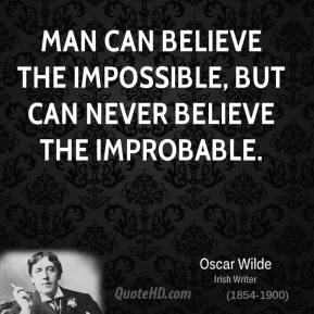 Man can believe the impossible, but can never believe the improbable.