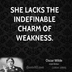 Oscar Wilde  - She lacks the indefinable charm of weakness.
