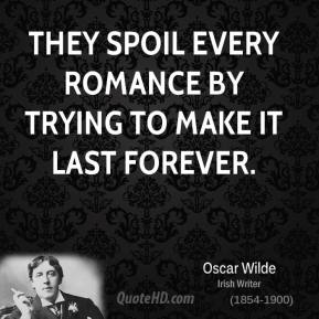 Oscar Wilde  - They spoil every romance by trying to make it last forever.