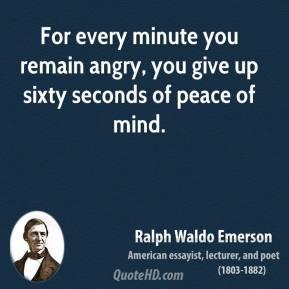 Ralph Waldo Emerson - For every minute you remain angry, you give up sixty seconds of peace of mind.