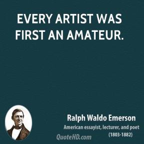 Ralph Waldo Emerson - Every artist was first an amateur.