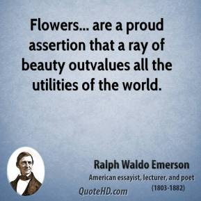 Ralph Waldo Emerson - Flowers... are a proud assertion that a ray of beauty outvalues all the utilities of the world.