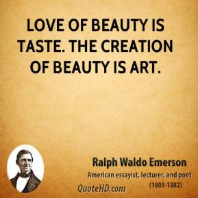 Ralph Waldo Emerson - Love of beauty is taste. The creation of beauty is art.