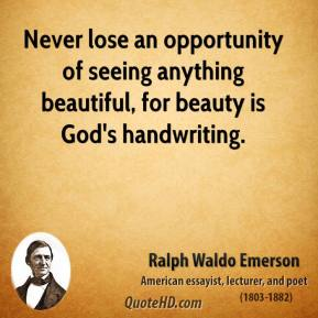 Ralph Waldo Emerson - Never lose an opportunity of seeing anything beautiful, for beauty is God's handwriting.