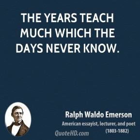 Ralph Waldo Emerson - The years teach much which the days never know.