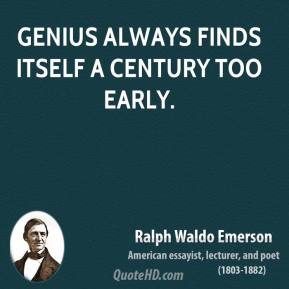 Ralph Waldo Emerson - Genius always finds itself a century too early.