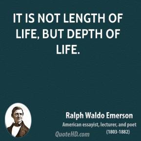 Ralph Waldo Emerson - It is not length of life, but depth of life.