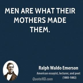 Ralph Waldo Emerson - Men are what their mothers made them.