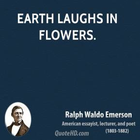 Ralph Waldo Emerson - Earth laughs in flowers.
