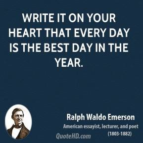 Ralph Waldo Emerson - Write it on your heart that every day is the best day in the year.