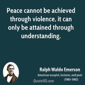 Ralph Waldo Emerson - Peace cannot be achieved through violence, it can only be attained through understanding.