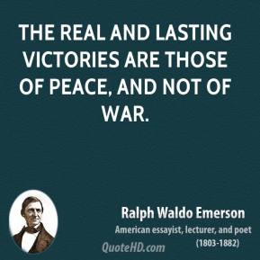 Ralph Waldo Emerson - The real and lasting victories are those of peace, and not of war.