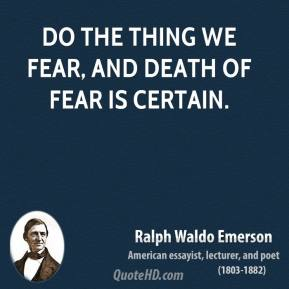Ralph Waldo Emerson - Do the thing we fear, and death of fear is certain.