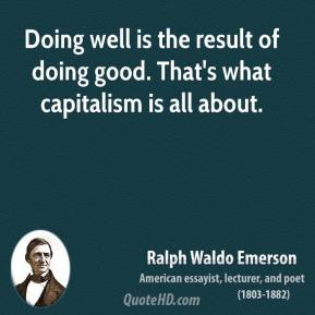 Doing well is the result of doing good. That's what capitalism is all about.