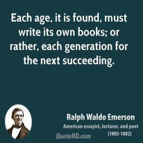 Ralph Waldo Emerson - Each age, it is found, must write its own books; or rather, each generation for the next succeeding.