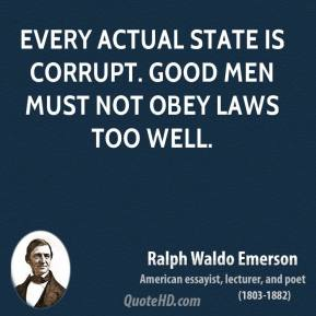 Ralph Waldo Emerson - Every actual State is corrupt. Good men must not obey laws too well.