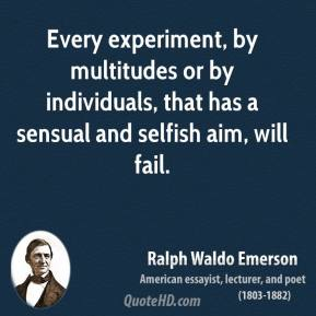 Ralph Waldo Emerson - Every experiment, by multitudes or by individuals, that has a sensual and selfish aim, will fail.
