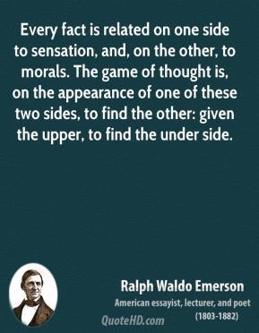 Ralph Waldo Emerson - Every fact is related on one side to sensation, and, on the other, to morals. The game of thought is, on the appearance of one of these two sides, to find the other: given the upper, to find the under side.