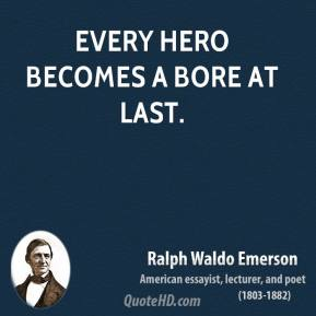 Every hero becomes a bore at last.