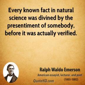 Ralph Waldo Emerson - Every known fact in natural science was divined by the presentiment of somebody, before it was actually verified.