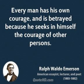Ralph Waldo Emerson - Every man has his own courage, and is betrayed because he seeks in himself the courage of other persons.