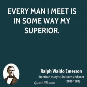 Ralph Waldo Emerson - Every man I meet is in some way my superior.