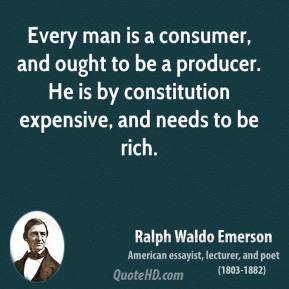Ralph Waldo Emerson - Every man is a consumer, and ought to be a producer. He is by constitution expensive, and needs to be rich.