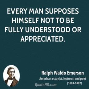 Ralph Waldo Emerson - Every man supposes himself not to be fully understood or appreciated.