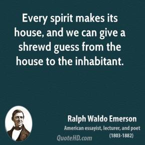 Ralph Waldo Emerson - Every spirit makes its house, and we can give a shrewd guess from the house to the inhabitant.