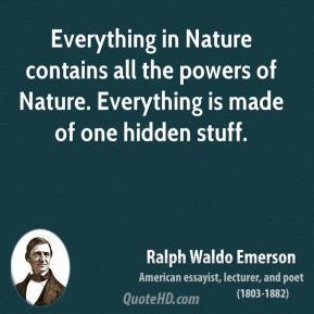 Ralph Waldo Emerson - Everything in Nature contains all the powers of Nature. Everything is made of one hidden stuff.