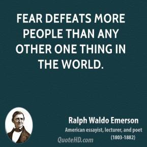 Ralph Waldo Emerson - Fear defeats more people than any other one thing in the world.