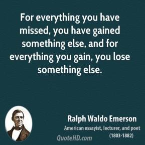 Ralph Waldo Emerson - For everything you have missed, you have gained something else, and for everything you gain, you lose something else.